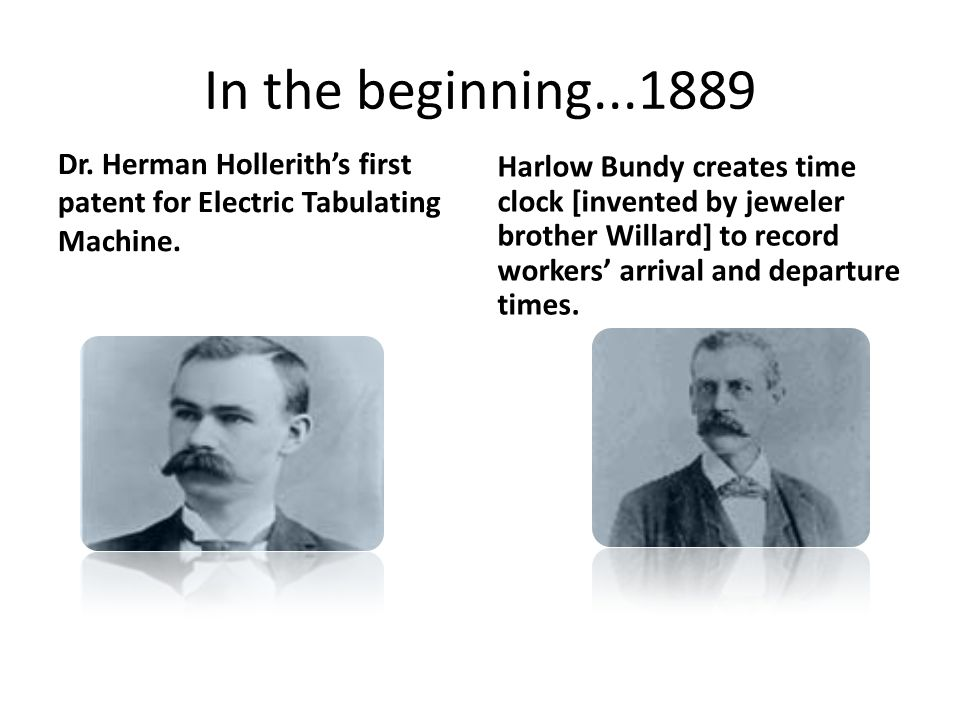 In the beginning...1889 Harlow Bundy creates time clock [invented by jeweler brother Willard] to record workers' arrival and departure times.